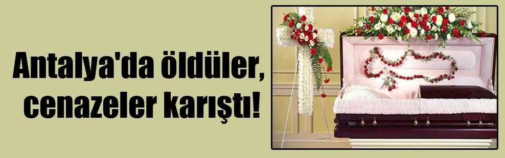 Antalya'da öldüler, cenazeler karıştı!