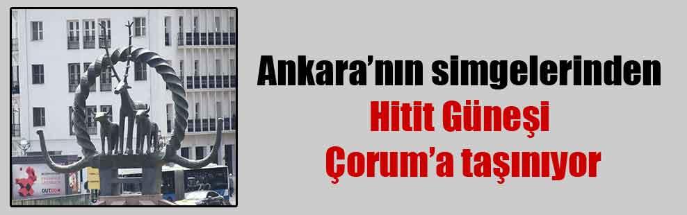 Ankara'nın simgelerinden Hitit Güneşi Çorum'a taşınıyor