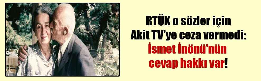 RTÜK o sözler için Akit TV'ye ceza vermedi: İsmet İnönü'nün cevap hakkı var!