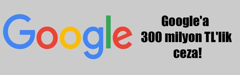 Google'a 300 milyon TL'lik ceza!