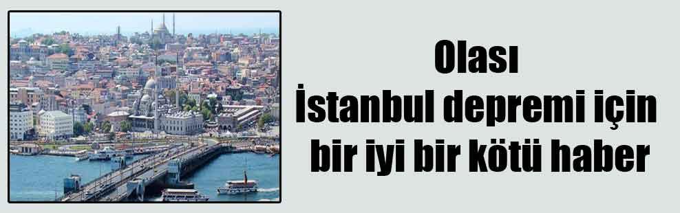 Olası İstanbul depremi için bir iyi bir kötü haber