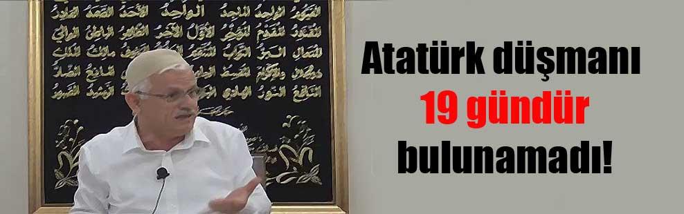 Atatürk düşmanı 19 gündür bulunamadı!