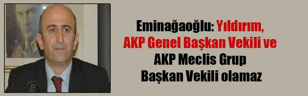 Eminağaoğlu: Yıldırım AKP Genel Başkan Vekili ve AKP Meclis Grup Başkan Vekili olamaz