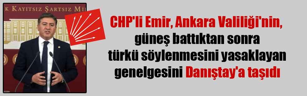 CHP'li Emir, Ankara Valiliği'nin, güneş battıktan sonra türkü söylenmesini yasaklayan genelgesini Danıştay'a taşıdı