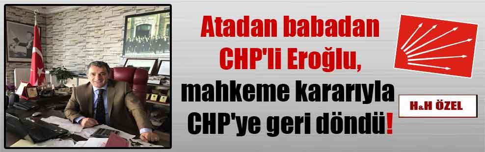 Atadan babadan CHP'li Eroğlu, mahkeme kararıyla CHP'ye geri döndü!