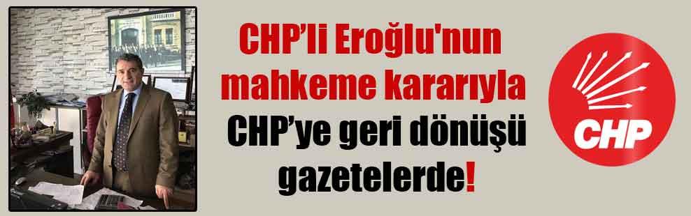 CHP'li Eroğlu'nun mahkeme kararıyla CHP'ye geri dönüşü gazetelerde!