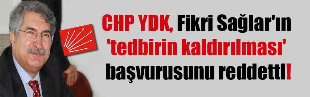 CHP YDK, Fikri Sağlar'ın 'tedbirin kaldırılması' başvurusunu reddetti!