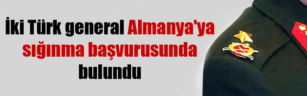 İki Türk general Almanya'ya sığınma başvurusunda bulundu
