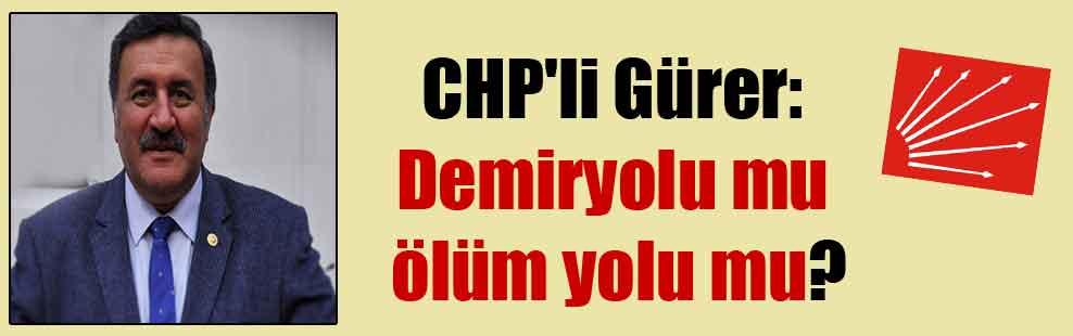CHP'li Gürer: Demiryolu mu ölüm yolu mu?