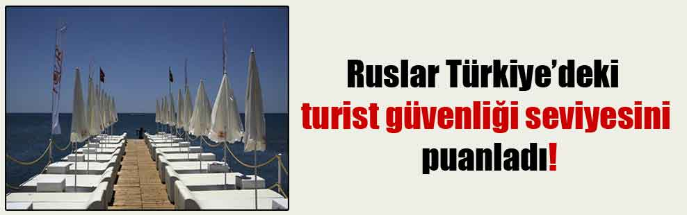 Ruslar Türkiye'deki turist güvenliği seviyesini puanladı!