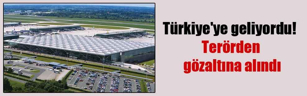 Türkiye'ye geliyordu! Terörden gözaltına alındı