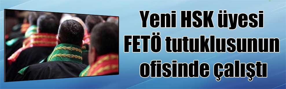Yeni HSK üyesi FETÖ tutuklusunun ofisinde çalıştı
