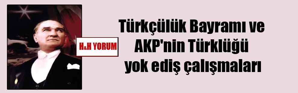 Türkçülük Bayramı ve AKP'nin Türklüğü yok ediş çalışmaları