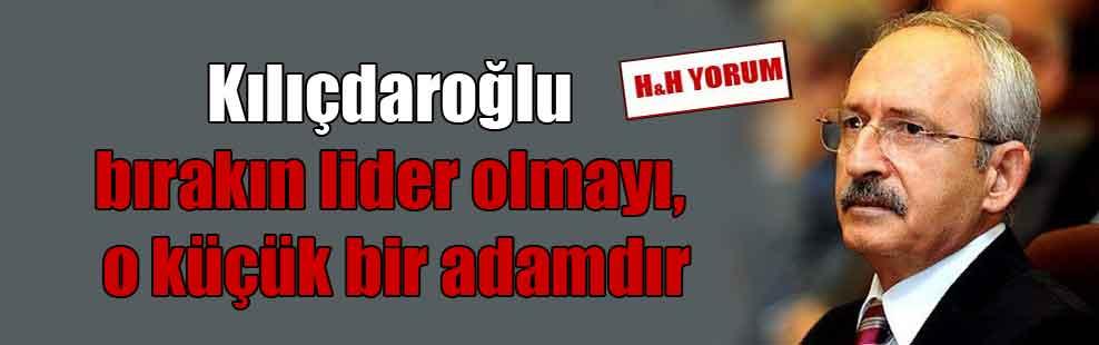 Kılıçdaroğlu bırakın lider olmayı, o küçük bir adamdır