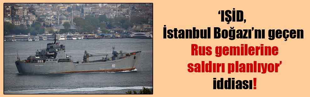 'IŞİD, İstanbul Boğazı'nı geçen Rus gemilerine saldırı planlıyor' iddiası!