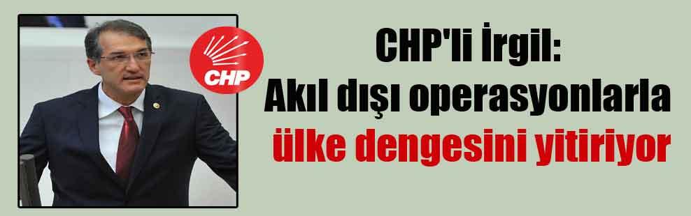 CHP'li İrgil: Akıl dışı operasyonlarla ülke dengesini yitiriyor