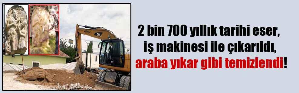 2 bin 700 yıllık tarihi eser, iş makinesi ile çıkarıldı, araba yıkar gibi temizlendi!