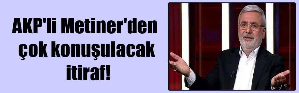 AKP'li Metiner'den çok konuşulacak itiraf!