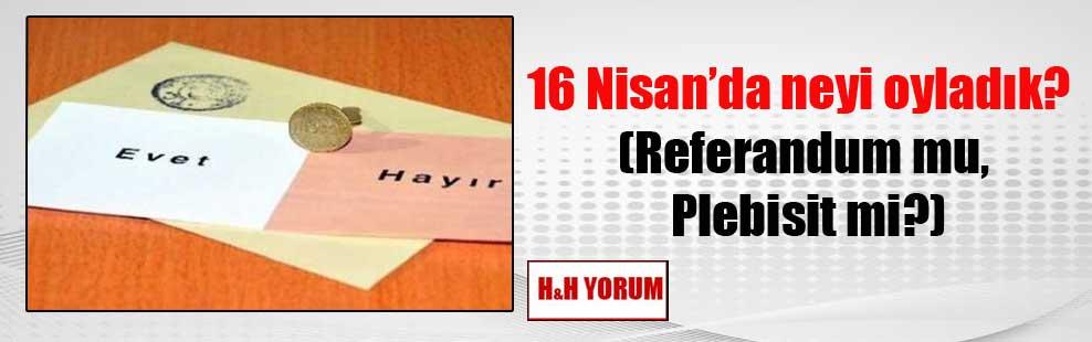 16 Nisan'da neyi oyladık? (Referandum mu, Plebisit mi?)