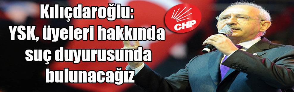 Kılıçdaroğlu: YSK, üyeleri hakkında suç duyurusunda bulunacağız