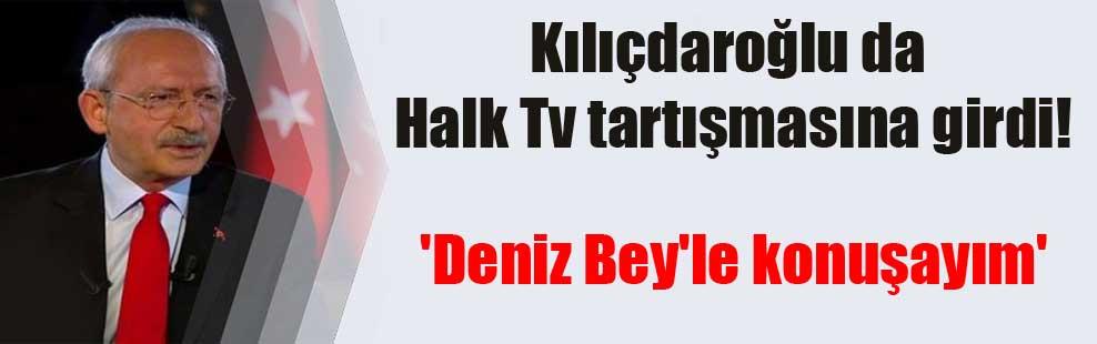 Kılıçdaroğlu da Halk Tv tartışmasına girdi! 'Deniz Bey'le konuşayım'