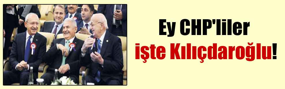 Ey CHP'liler işte Kılıçdaroğlu!