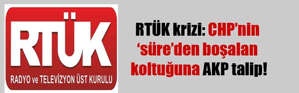 RTÜK krizi: CHP'nin 'süre'den boşalan koltuğuna AKP talip!