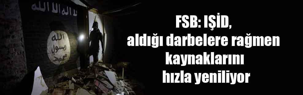 FSB: IŞİD, aldığı darbelere rağmen kaynaklarını hızla yeniliyor