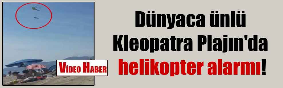 Dünyaca ünlü Kleopatra Plajın'da helikopter alarmı!
