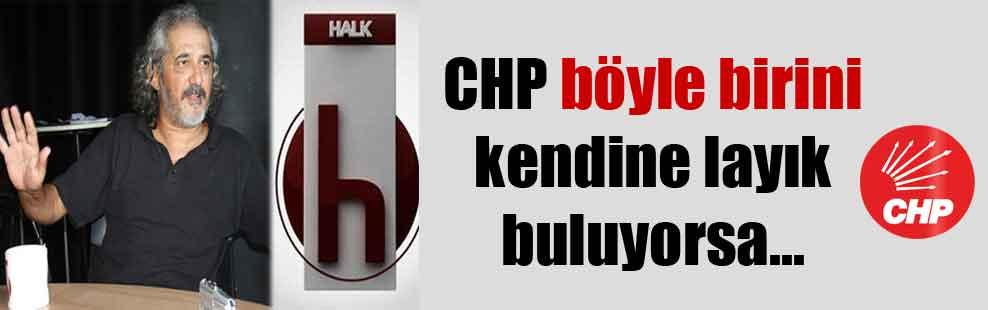 CHP böyle birini kendine layık buluyorsa…