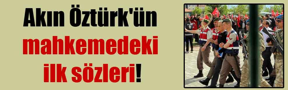 Akın Öztürk'ün mahkemedeki ilk sözleri!