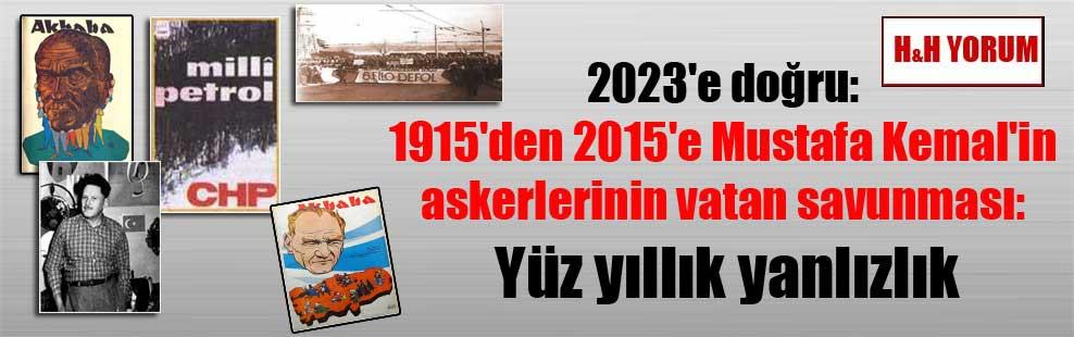 2023'e doğru: 1915'den 2015'e Mustafa Kemal'in askerlerinin vatan savunması: Yüz yıllık yanlızlık