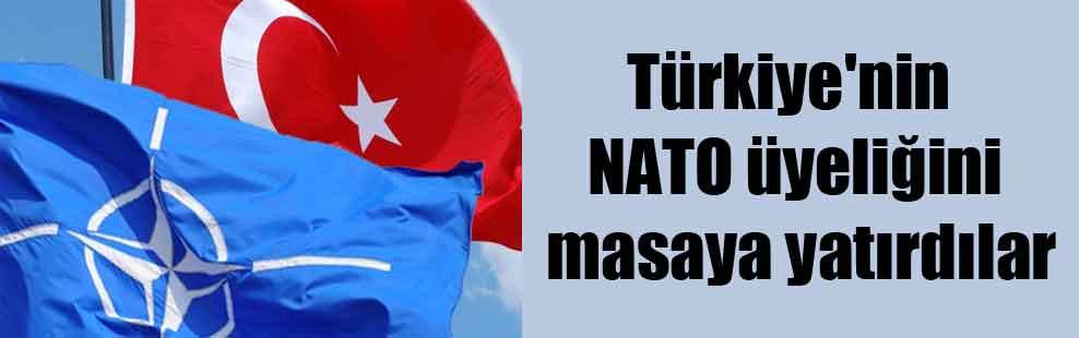Türkiye'nin NATO üyeliğini masaya yatırdılar