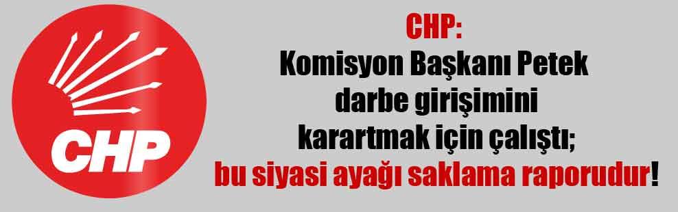 CHP: Komisyon Başkanı Petek darbe girişimini karartmak için çalıştı; bu siyasi ayağı saklama raporudur!