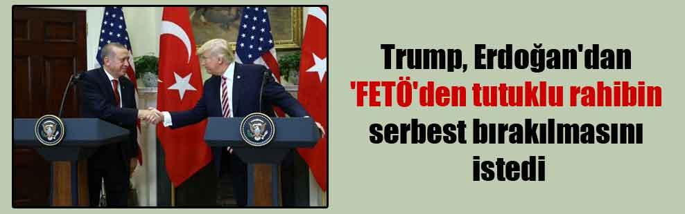 Trump, Erdoğan'dan 'FETÖ'den tutuklu rahibin serbest bırakılmasını istedi