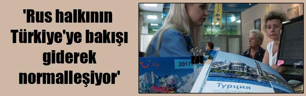 'Rus halkının Türkiye'ye bakışı giderek normalleşiyor'