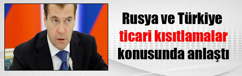 Rusya ve Türkiye ticari kısıtlamalar konusunda anlaştı