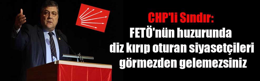 CHP'li Sındır: FETÖ'nün huzurunda diz kırıp oturan siyasetçileri görmezden gelemezsiniz