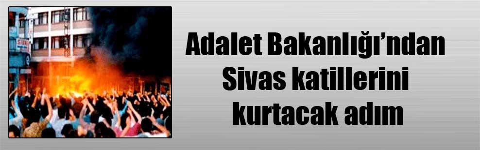 Adalet Bakanlığı'ndan Sivas katillerini kurtacak adım