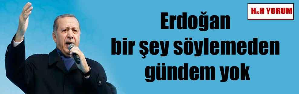 Erdoğan bir şey söylemeden gündem yok