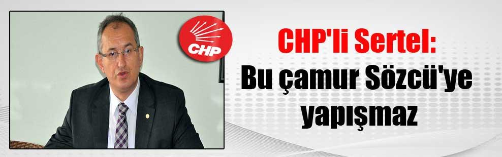 CHP'li Sertel: Bu çamur Sözcü'ye yapışmaz