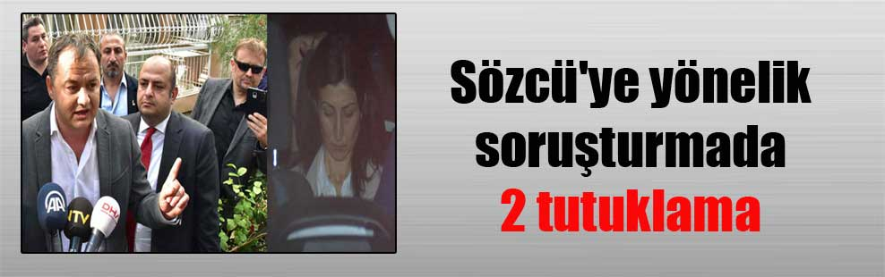 Sözcü'ye yönelik soruşturmada 2 tutuklama
