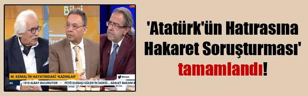 'Atatürk'ün Hatırasına Hakaret Soruşturması' tamamlandı!
