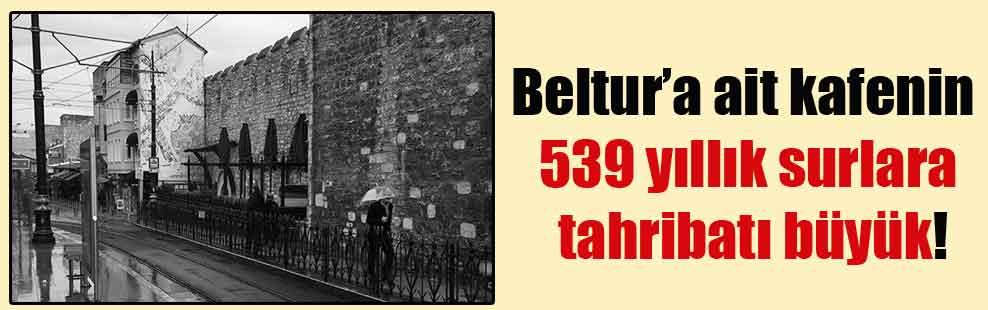 Beltur'a ait kafenin 539 yıllık surlara tahribatı büyük!