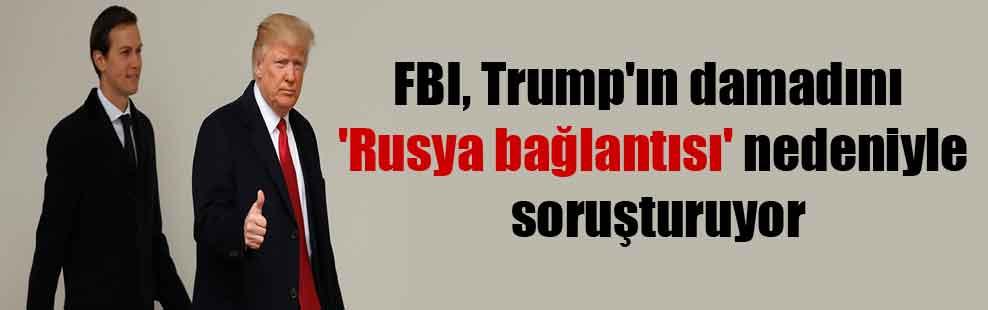 FBI, Trump'ın damadını 'Rusya bağlantısı' nedeniyle soruşturuyor