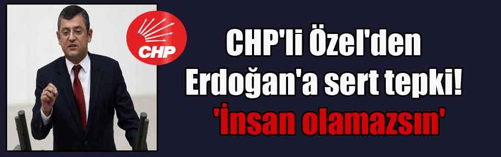 CHP'li Özel'den Erdoğan'a sert tepki!  'İnsan olamazsın'