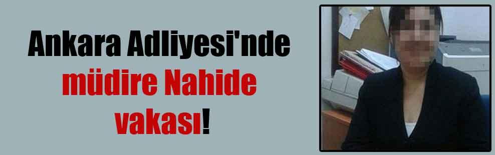 Ankara Adliyesi'nde müdire Nahide vakası!