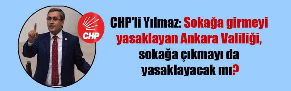 CHP'li Yılmaz: Sokağa girmeyi yasaklayan Ankara Valiliği, sokağa çıkmayı da yasaklayacak mı?