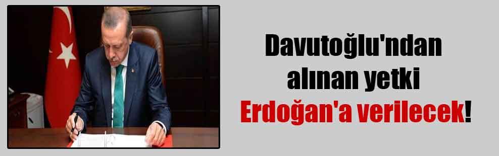 Davutoğlu'ndan alınan yetki Erdoğan'a verilecek!