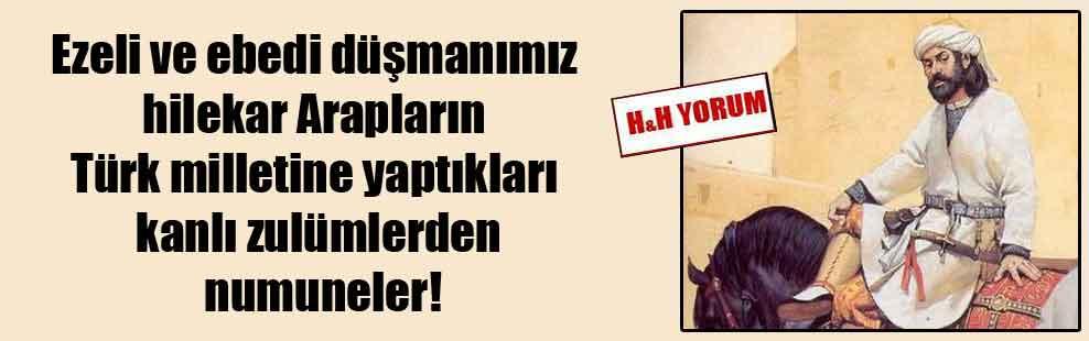 Ezeli ve ebedi düşmanımız hilekar Arapların Türk milletine yaptıkları kanlı zulümlerden numuneler!